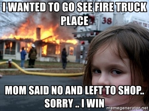 Disaster Girl - I wanted to go see fire truck place mom said no and left to shop.. sorry .. i win