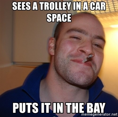 Good Guy Greg - SEES A TROLLEY IN A CAR SPACE PUTS IT IN THE BAY
