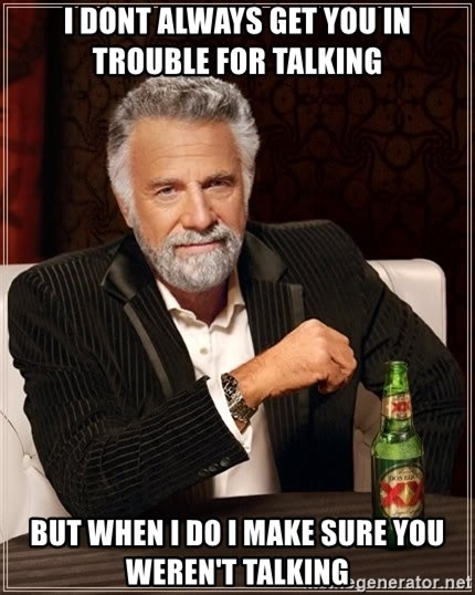 The Most Interesting Man In The World - I dONT ALWAYS GET YOU IN TROUBLE FOR TALKING bUT WHEN I DO I MAKE SURE YOU WEREN'T TALKING