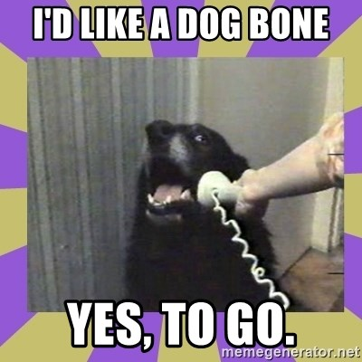 Yes, this is dog! - I'D LIKE A DOG BONE YES, TO GO.