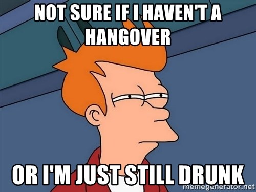Futurama Fry - Not sure if i haven't a hangover or i'm just still drunk