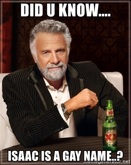 The Most Interesting Man In The World - DID U KNOW.... ISAAC IS A GAY NAME..?