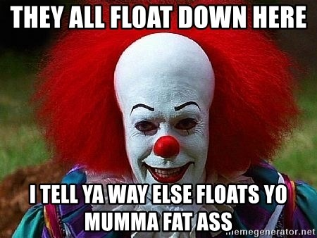 Pennywise the Clown - THEY ALL FLOAT DOWN HERE  I TELL YA WAY ELSE FLOATS YO MUMMA FAT ASS