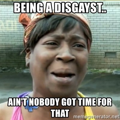 Ain't Nobody got time fo that - Being a disgayst.. Ain't nobody got time for that