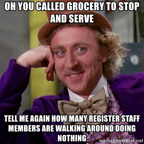 Willy Wonka - oh you called grocery to stop and serve tell me again how many register staff members are walking around doing nothing