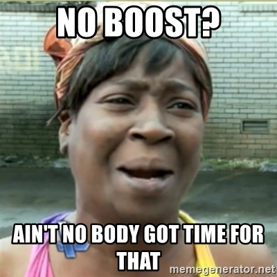Ain't Nobody got time fo that - No boosT? Ain't no Body got time for that