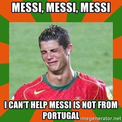 cristianoronaldo - MESSI, MESSI, MESSI I CAN'T HELP MESSI IS NOT FROM PORTUGAL