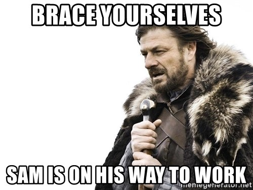 Winter is Coming - Brace yourselves Sam is on his way to work