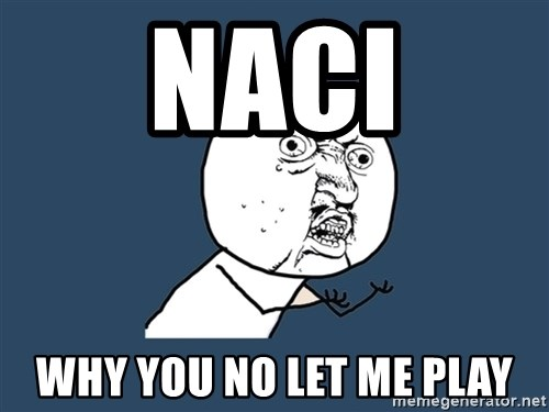 Y U No - NAci why you no let me play