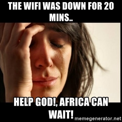 First World Problems - the wifi was down for 20 mins.. help god!, africa can wait!