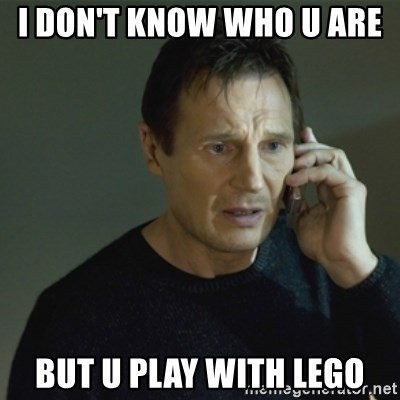 I don't know who you are... - I DON'T KNOW WHO U ARE  BUT U PLAY WITH LEGO