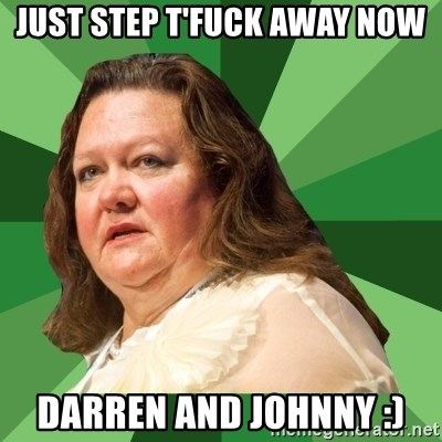 Dumb Whore Gina Rinehart - JUST STEP T'FUCK AWAY NOW DARREN AND JOHNNY :)