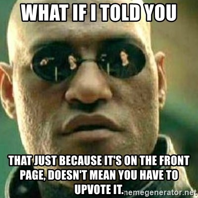 What If I Told You - What if i told you that just because it's on the front page, doesn't mean you have to upvote it.
