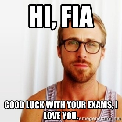 Ryan Gosling Hey  - Hi, Fia Good luck with your exams, I love you.