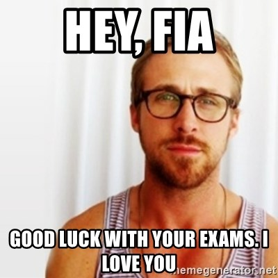 Ryan Gosling Hey  - hey, fia good luck with your exams. i love you