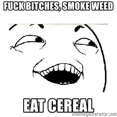Yeah....Sure - Fuck bitches, smoke weed Eat cereal