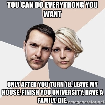 Angry Parents - You can do everythong you want Only after you turn 18, leave my house, finish you university, have a family, die.
