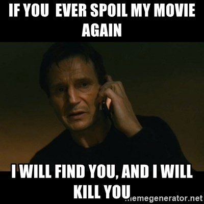 liam neeson taken - if you  ever spoil my movie again i will find you, and i will kill you