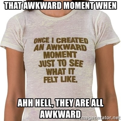 That Awkward Moment When - That awkward moment when ahh hell, they are all awkward