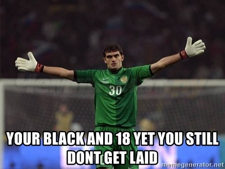 Real Goalkeeper -  your black and 18 yet you still dont get laid