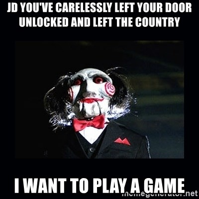 saw jigsaw meme - Jd you've carelessly left your door Unlocked and left the country I want to play a Game