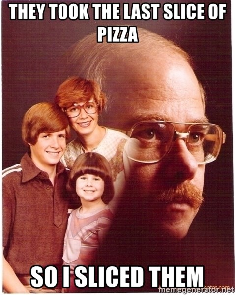 Vengeance Dad - They took the last slice of pizza So i sliced them