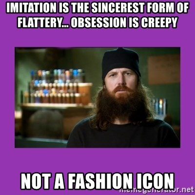 Jase Robertson - imitation is the sincerest form of flattery... obsession is creepy not a Fashion Icon