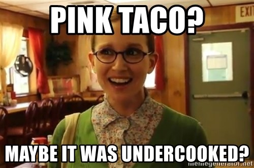 Sexually Oblivious Girl - PINk taco? maybe it was undercooked?