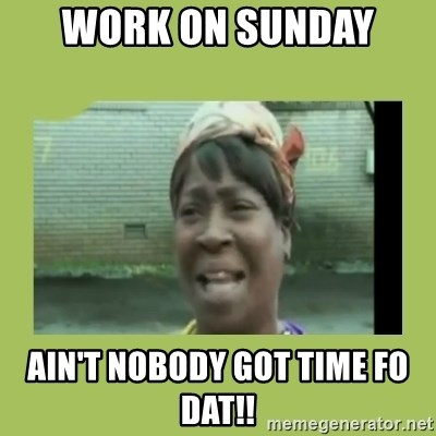Sugar Brown - Work on Sunday  Ain't nobody got time fo dat!!
