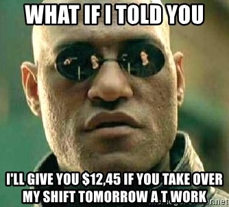 What if I told you / Matrix Morpheus - What if i told you I'll give you $12,45 if you take over my shift TOMORROW a t work