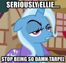 Seriously Pony - SERIOUSLY ELLIE.... STOP BEING SO DAMN TARPEL