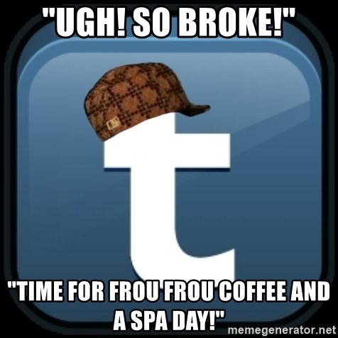 """Scumblr - """"UGH! SO BROKE!"""" """"TIME FOR FROU FROU COFFEE AND A SPA DAY!"""""""