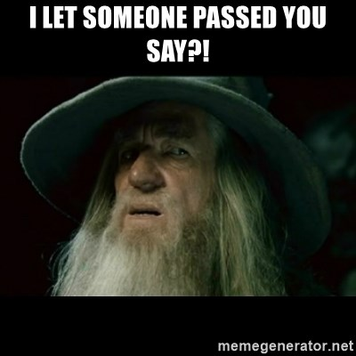 no memory gandalf - I LET SOMEONE PASSED YOU SAY?!