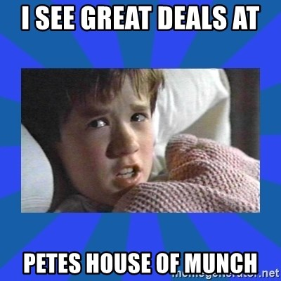 i see dead people - I SEE GREAT DEALS AT  PETES HOUSE OF MUNCH