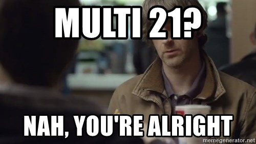 nah you're alright - Multi 21? Nah, you're alright