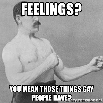 overly manly man - Feelings? you mean those things gay people have?