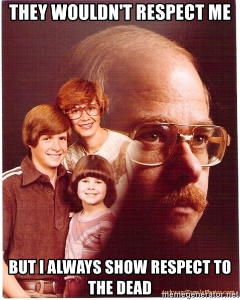 Vengeance Dad - they wouldn't respect me but i always show respect to the dead