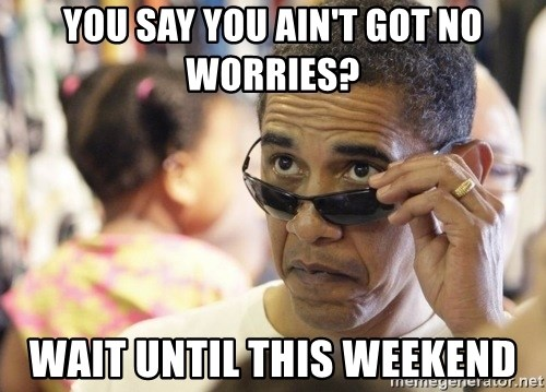 Obamawtf - You say you ain't got no worries? wait until this weekend