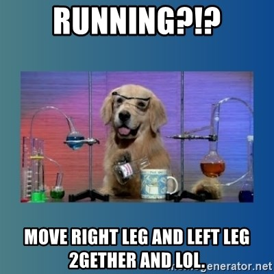 Chemistry Dog - RUNNING?!? MOVE RIGHT LEG AND LEFT LEG 2GETHER AND LOL.
