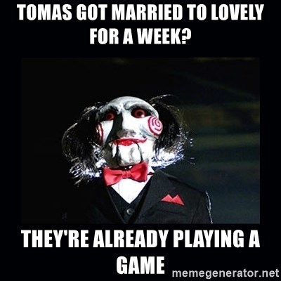 saw jigsaw meme - Tomas got married to lovely for a week?  they're already playing a game