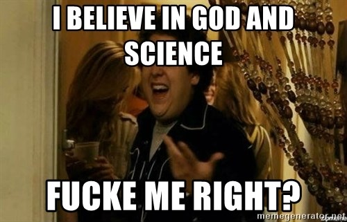 Fuck me right - i believe in god and science fucke me right?