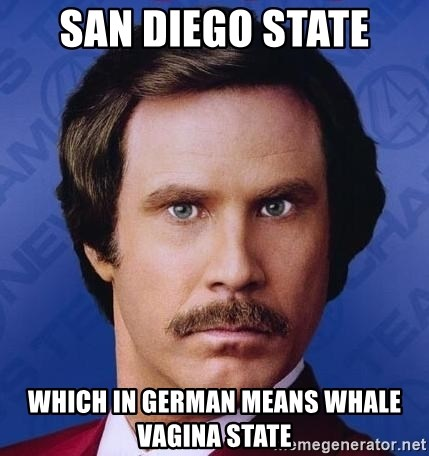 Ron Burgundy - San Diego State which in German means whale vagina state