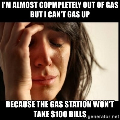 First World Problems - I'm almost copmpletely out of gas but I can't gas up because the gas station won't take $100 bills