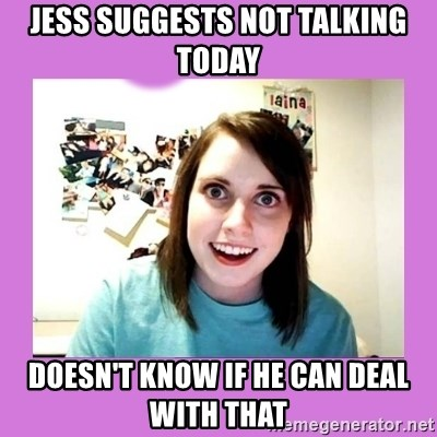 Overly Attached Girlfriend 2 - jess suggests not talking today doesn't know if he can deal with that