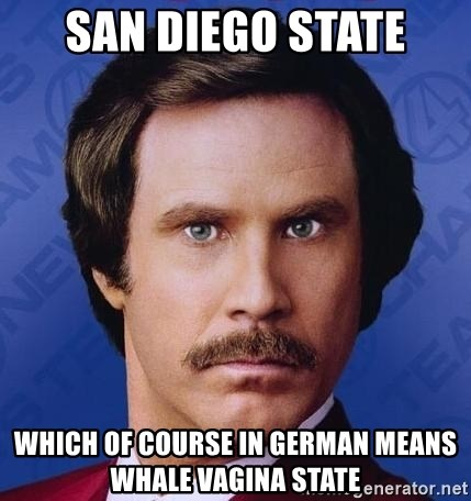 Ron Burgundy - San diego state which of course in german means whale vagina state