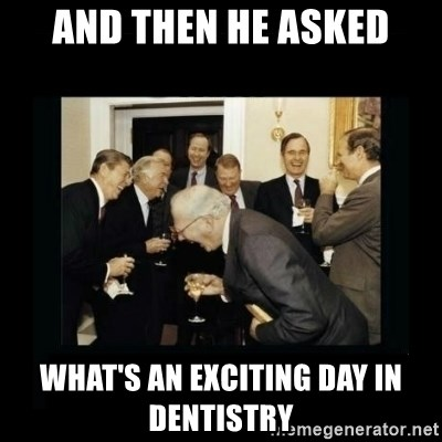 Rich Men Laughing - And then he asked what's an exciting day in dentistry