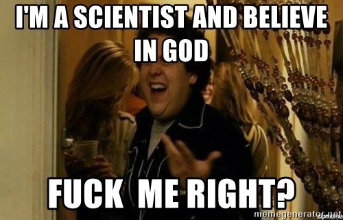Fuck me right - i'm a scientist and believe in god Fuck  me right?
