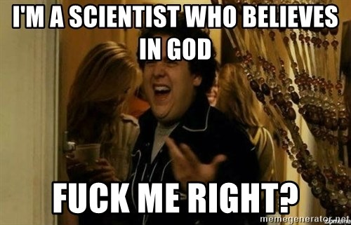 Fuck me right - I'm a Scientist Who BELieves in god Fuck me right?