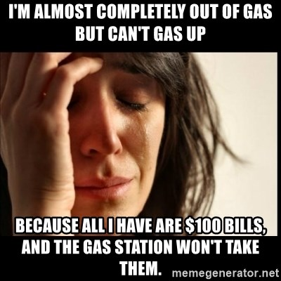 First World Problems - i'm almost completely out of gas but can't gas up because all i have are $100 bills, and the gas station won't take them.