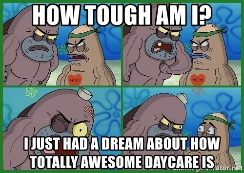 How tough are you - How tough am I? I just had a dream about how totally awesome daycare is